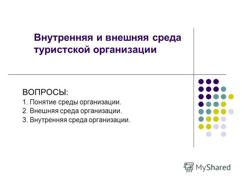 Внутренняя и внешняя среда туристской организации ВОПРОСЫ: 1. Понятие среды организации. 2. Внешняя среда организации. 3. Внутренняя среда организации.