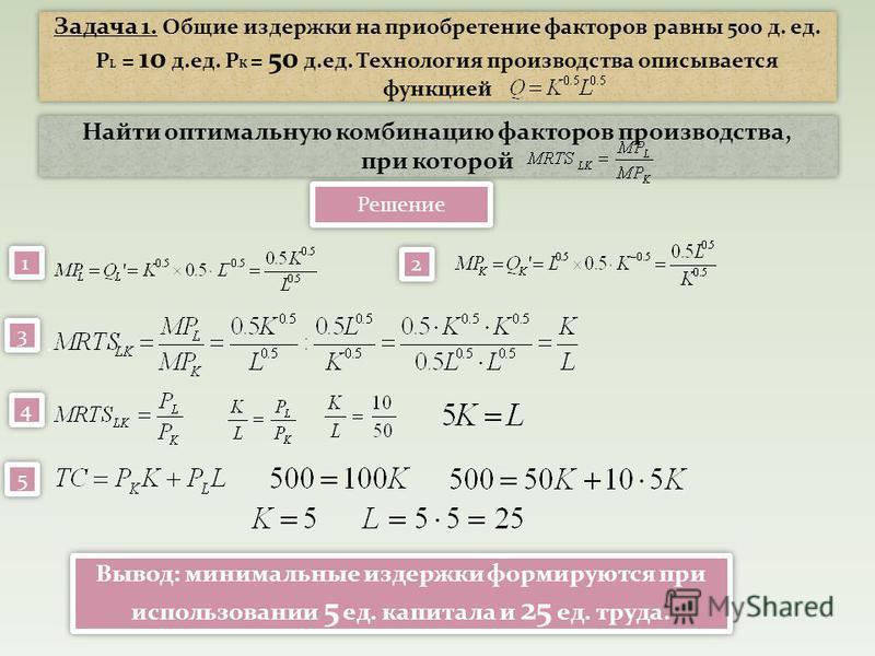 Задача 1. Общие издержки на приобретение факторов равны 500 д. ед. P L = 10 д.ед. Р К = 50 д.ед. Технология производства описывается функцией Найти оптимальную комбинацию факторов производства, при которой Найти оптимальную комбинацию факторов произв