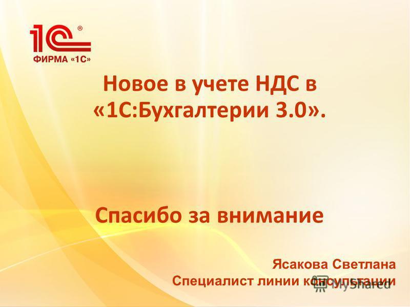 Новое в учете НДС в «1С:Бухгалтерии 3.0». Спасибо за внимание Ясакова Светлана Специалист линии консультации