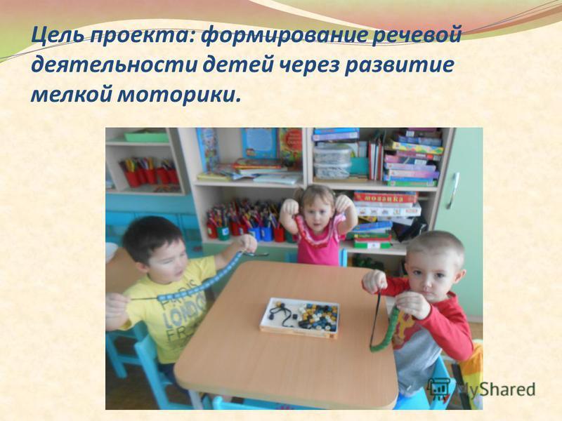Цель проекта: формирование речевой деятельности детей через развитие мелкой моторики.