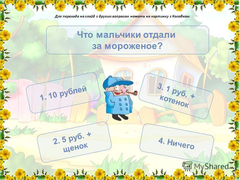 Что мальчики отдали за мороженое? 1. 10 рублей 3. 1 руб. + котенок 2. 5 руб. + щенок 4. Ничего Для перехода на слайд с другим вопросом нажать на картинку с Колобком