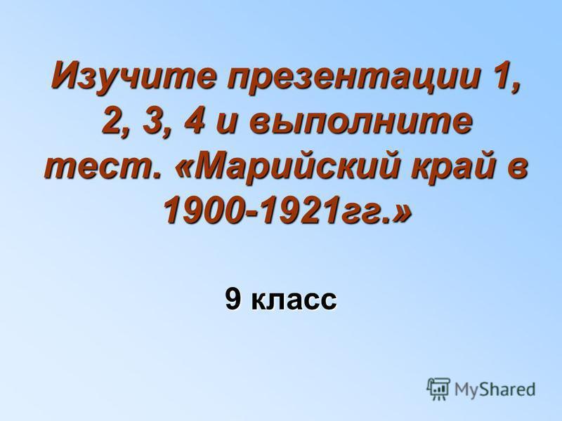 Изучите презентации 1, 2, 3, 4 и выполните тест. «Марийский край в 1900-1921 гг.» 9 класс