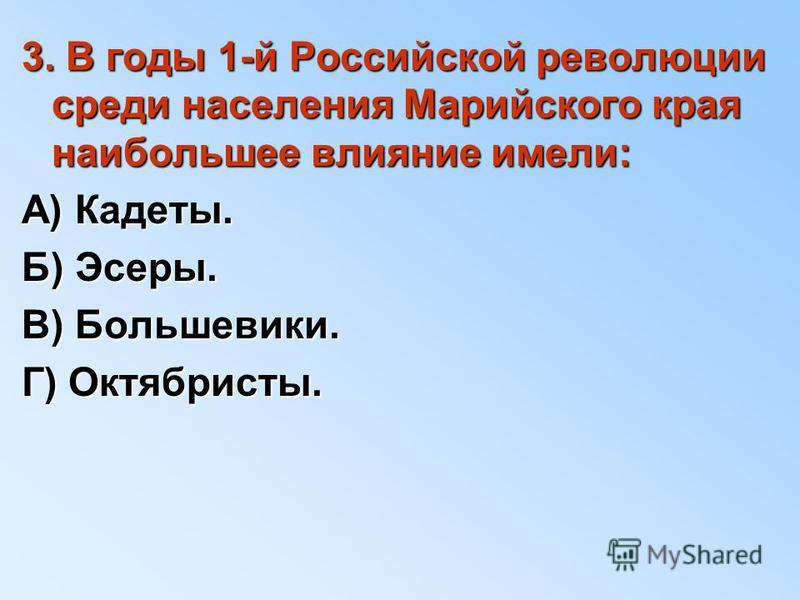 3. В годы 1-й Российской революции среди населения Марийского края наибольшее влияние имели: А) Кадеты. Б) Эсеры. В) Большевики. Г) Октябристы.