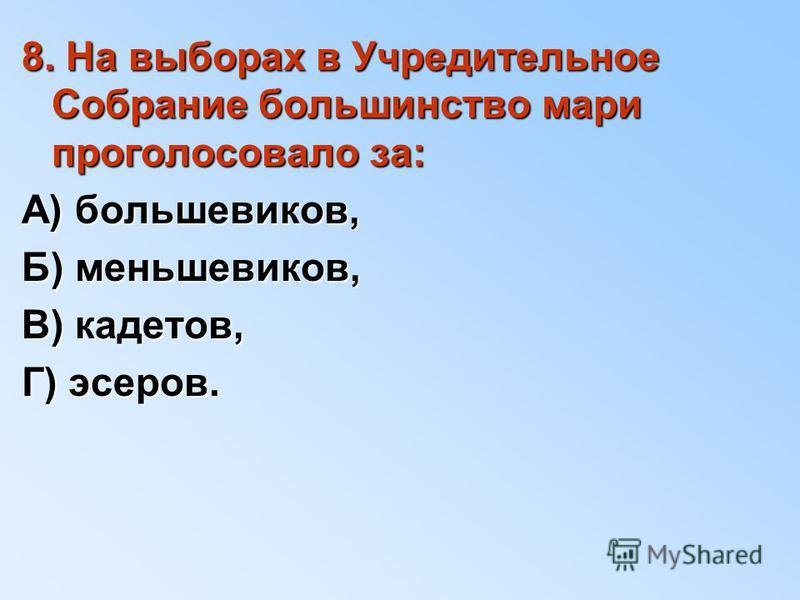 8. На выборах в Учредительное Собрание большинство мари проголосовало за: А) большевиков, Б) меньшевиков, В) кадетов, Г) эсеров.