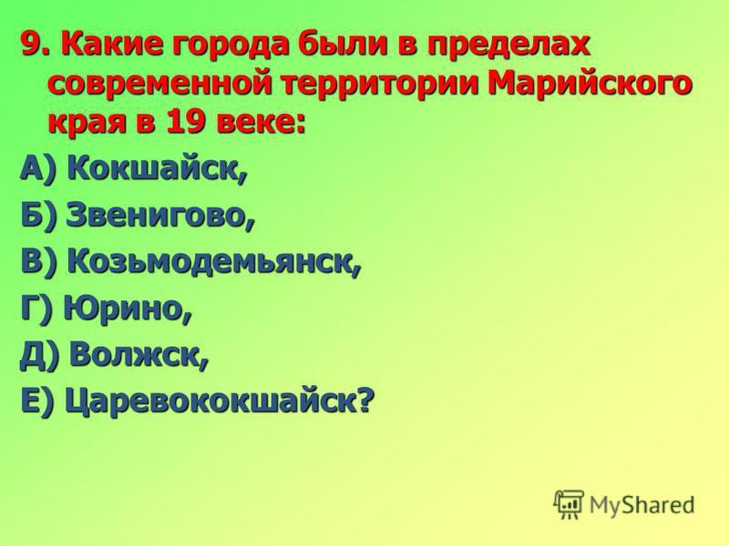 9. Какие города были в пределах современной территории Марийского края в 19 веке: А) Кокшайск, Б) Звенигово, В) Козьмодемьянск, Г) Юрино, Д) Волжск, Е) Царевококшайск?
