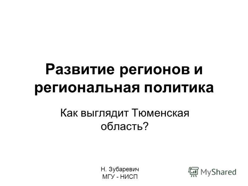 Развитие регионов и региональная политика Как выглядит Тюменская область? Н. Зубаревич МГУ - НИСП