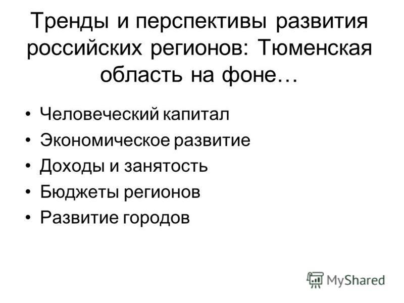 Тренды и перспективы развития российских регионов: Тюменская область на фоне… Человеческий капитал Экономическое развитие Доходы и занятость Бюджеты регионов Развитие городов