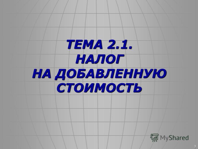 1 ТЕМА 2.1. НАЛОГ НА ДОБАВЛЕННУЮ СТОИМОСТЬ