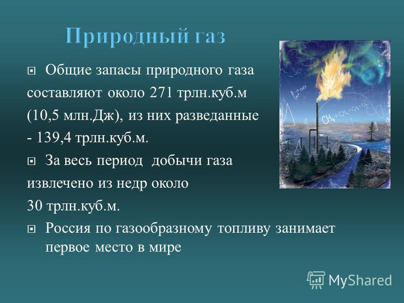 Общие запасы природного газа составляют около 271 трлн. куб. м (10,5 млн. Дж ), из них разведанные - 139,4 трлн. куб. м. За весь период добычи газа извлечено из недр около 30 трлн. куб. м. Россия по газообразному топливу занимает первое место в мире