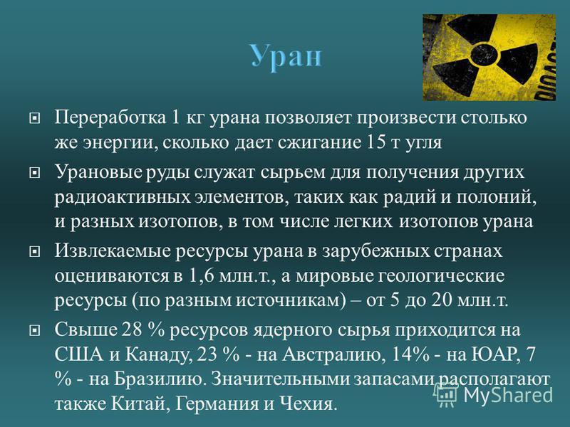 Переработка 1 кг урана позволяет произвести столько же энергии, сколько дает сжигание 15 т угля Урановые руды служат сырьем для получения других радиоактивных элементов, таких как радий и полоний, и разных изотопов, в том числе легких изотопов урана