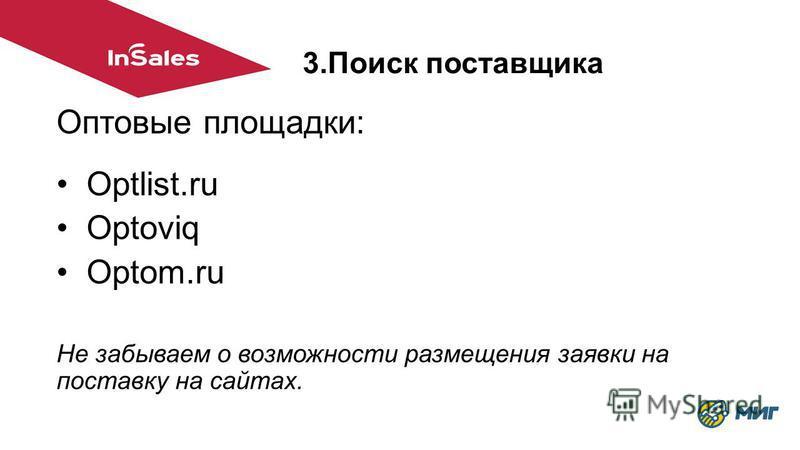 3. Поиск поставщика Оптовые площадки: Optlist.ru Optoviq Optom.ru Не забываем о возможности размещения заявки на поставку на сайтах.