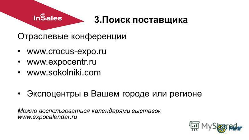 Отраслевые конференции www.crocus-expo.ru www.expocentr.ru www.sokolniki.com Экспоцентры в Вашем городе или регионе Можно воспользоваться календарями выставок www.expocalendar.ru