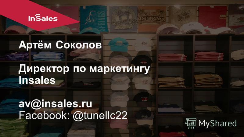 Артём Соколов Директор по маркетингу Insales av@insales.ru Facebook: @tunellc22