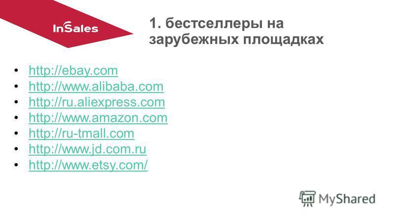1. бестселлеры на зарубежных площадках http://ebay.com http://www.alibaba.com http://ru.aliexpress.com http://www.amazon.com http://ru-tmall.com http://www.jd.com.ru http://www.etsy.com/