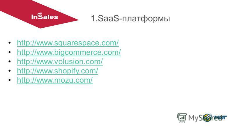 1.SaaS-платформы http://www.squarespace.com/ http://www.bigcommerce.com/ http://www.volusion.com/ http://www.shopify.com/ http://www.mozu.com/