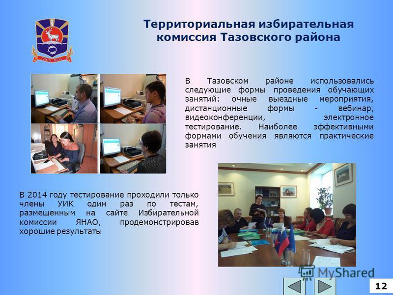 12 Территориальная избирательная комиссия Тазовского района В Тазовском районе использовались следующие формы проведения обучающих занятий: очные выездные мероприятия, дистанционные формы - вебинар, видеоконференции, электронное тестирование. Наиболе