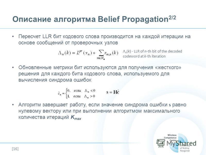 [16] Описание алгоритма Belief Propagation 2/2 Пересчет LLR бит кодового слова производится на каждой итерации на основе сообщений от проверочных узлов Обновленные метрики бит используются для получения «жесткого» решения для каждого бита кодового сл