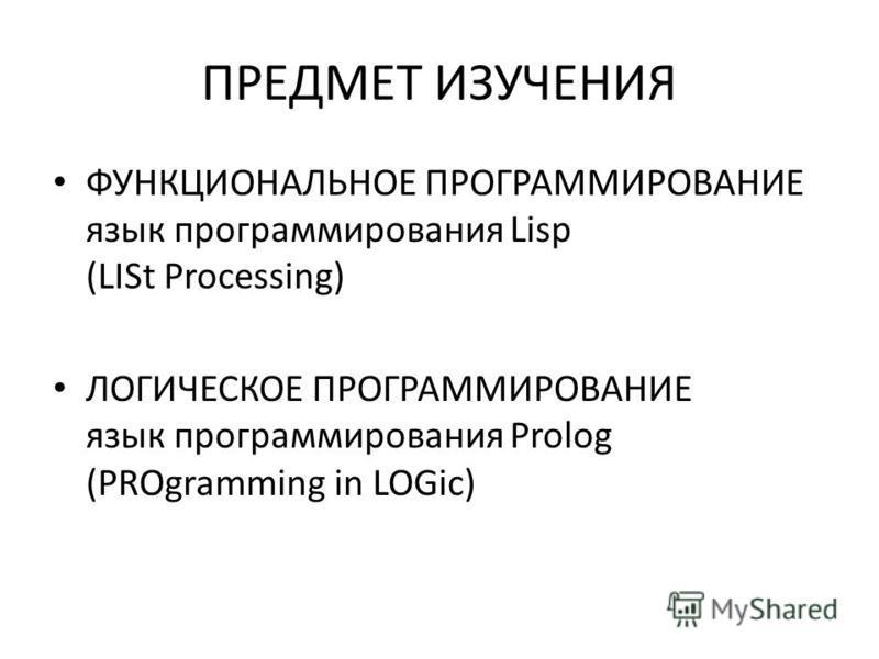 ПРЕДМЕТ ИЗУЧЕНИЯ ФУНКЦИОНАЛЬНОЕ ПРОГРАММИРОВАНИЕ язык программирования Lisp (LISt Processing) ЛОГИЧЕСКОЕ ПРОГРАММИРОВАНИЕ язык программирования Prolog (PROgramming in LOGic)
