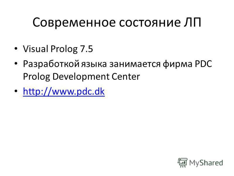 Современное состояние ЛП Visual Prolog 7.5 Разработкой языка занимается фирма PDC Prolog Development Center http://www.pdc.dk