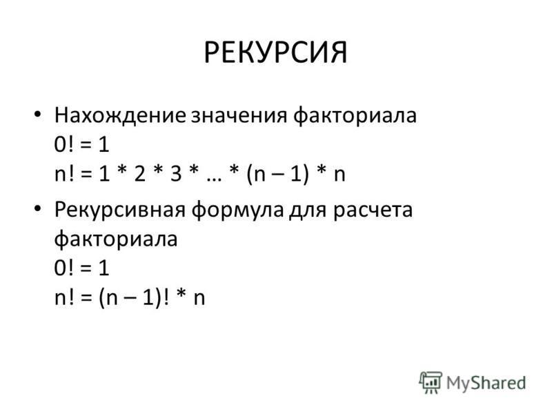 РЕКУРСИЯ Нахождение значения факториала 0! = 1 n! = 1 * 2 * 3 * … * (n – 1) * n Рекурсивная формула для расчета факториала 0! = 1 n! = (n – 1)! * n
