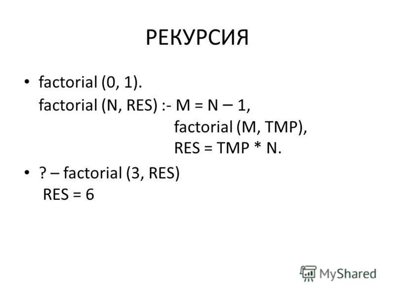 РЕКУРСИЯ factorial (0, 1). factorial (N, RES) :- M = N – 1, factorial (M, TMP), RES = TMP * N. ? – factorial (3, RES) RES = 6