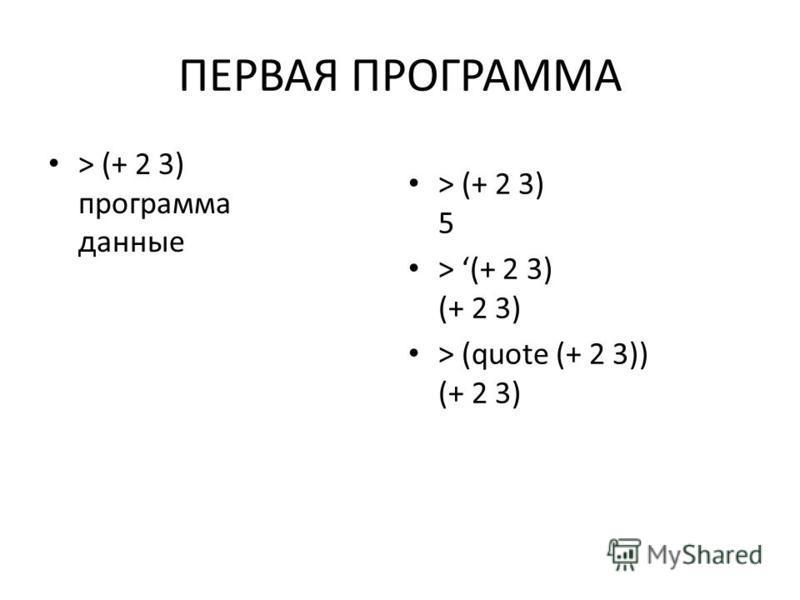 ПЕРВАЯ ПРОГРАММА > (+ 2 3) программа данные > (+ 2 3) 5 > (+ 2 3) (+ 2 3) > (quote (+ 2 3)) (+ 2 3)