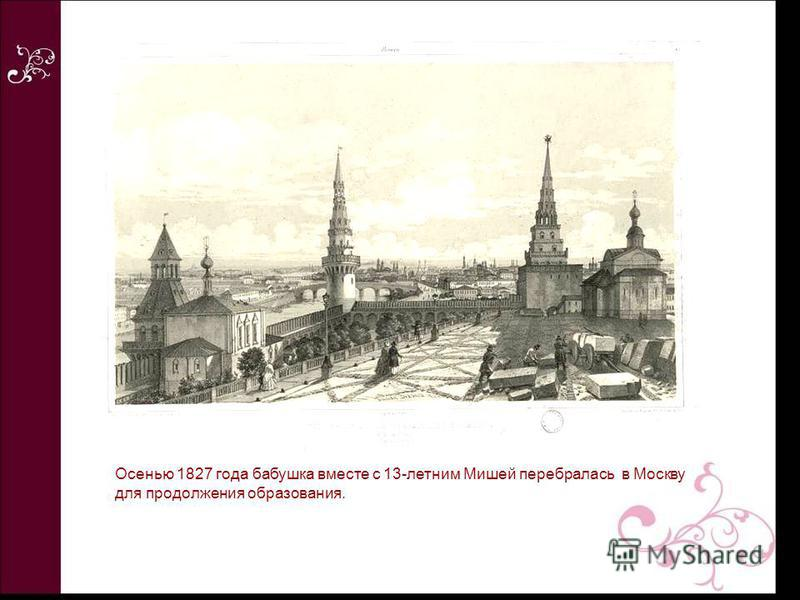 Осенью 1827 года бабушка вместе с 13-летним Мишей перебралась в Москву для продолжения образования.