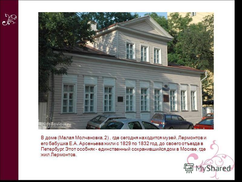 В доме (Малая Молчановка, 2), где сегодня находится музей, Лермонтов и его бабушка Е.А. Арсеньева жили с 1829 по 1832 год, до своего отъезда в Петербург. Этот особняк - единственный сохранившийся дом в Москве, где жил Лермонтов.