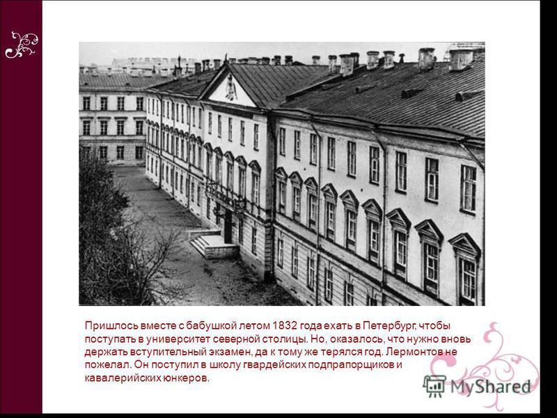 Пришлось вместе с бабушкой летом 1832 года ехать в Петербург, чтобы поступать в университет северной столицы. Но, оказалось, что нужно вновь держать вступительный экзамен, да к тому же терялся год. Лермонтов не пожелал. Он поступил в школу гвардейски
