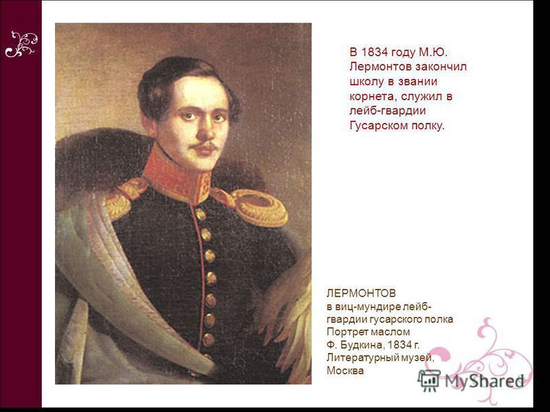 В 1834 году М.Ю. Лермонтов закончил школу в звании корнета, служил в лейб-гвардии Гусарском полку. ЛЕРМОНТОВ в виц-мундире лейб- гвардии гусарского полка Портрет маслом Ф. Будкина, 1834 г. Литературный музей, Москва