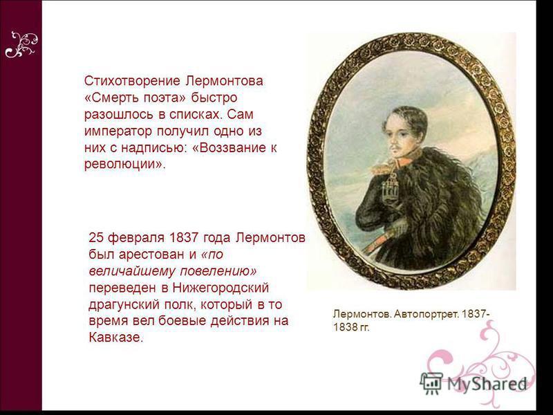 Стихотворение Лермонтова «Смерть поэта» быстро разошлось в списках. Сам император получил одно из них с надписью: «Воззвание к революции». 25 февраля 1837 года Лермонтов был арестован и «по величайшему повелению» переведен в Нижегородский драгунский