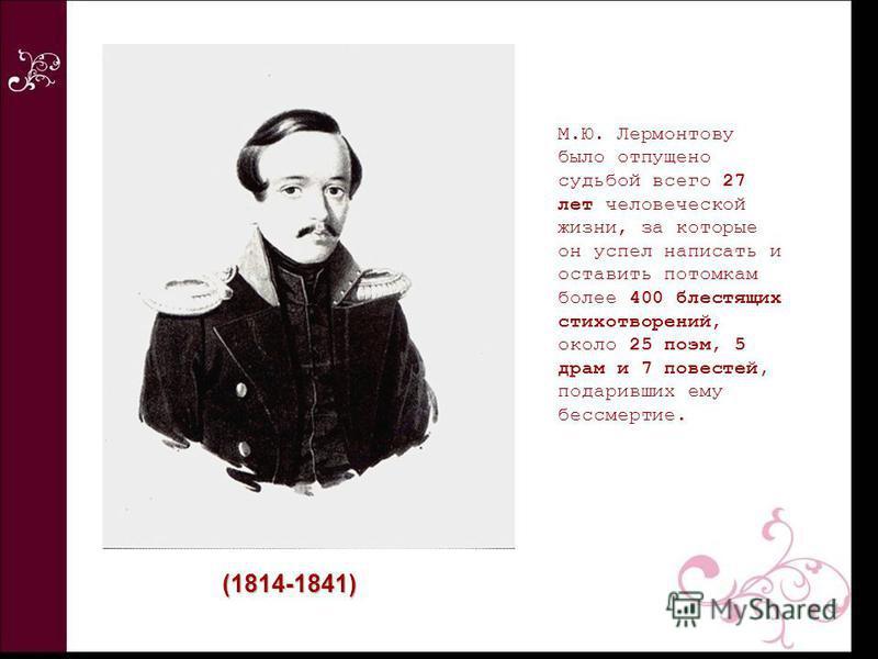 М.Ю. Лермонтову было отпущено судьбой всего 27 лет человеческой жизни, за которые он успел написать и оставить потомкам более 400 блестящих стихотворений, около 25 поэм, 5 драм и 7 повестей, подаривших ему бессмертие. (1814-1841)