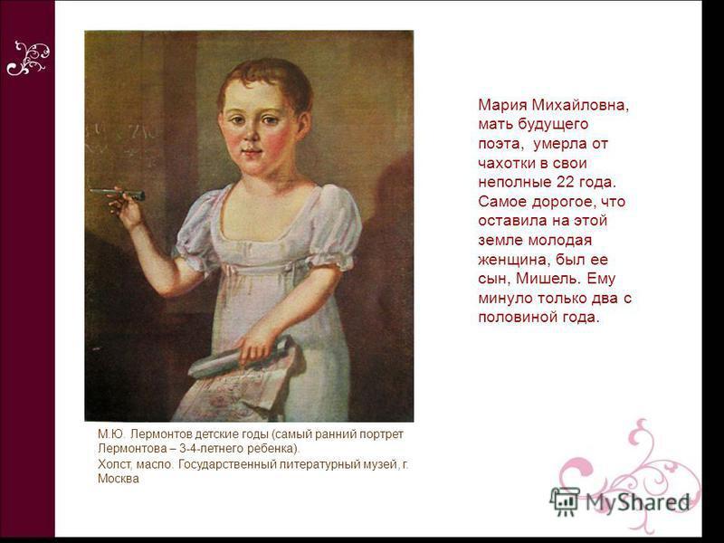 Мария Михайловна, мать будущего поэта, умерла от чахотки в свои неполные 22 года. Самое дорогое, что оставила на этой земле молодая женщина, был ее сын, Мишель. Ему минуло только два с половиной года. М.Ю. Лермонтов детские годы (самый ранний портрет
