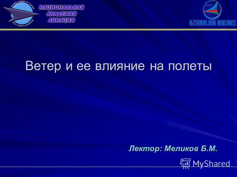 Ветер и ее влияние на полеты Ветер и ее влияние на полеты Лектор: Меликов Б.М.