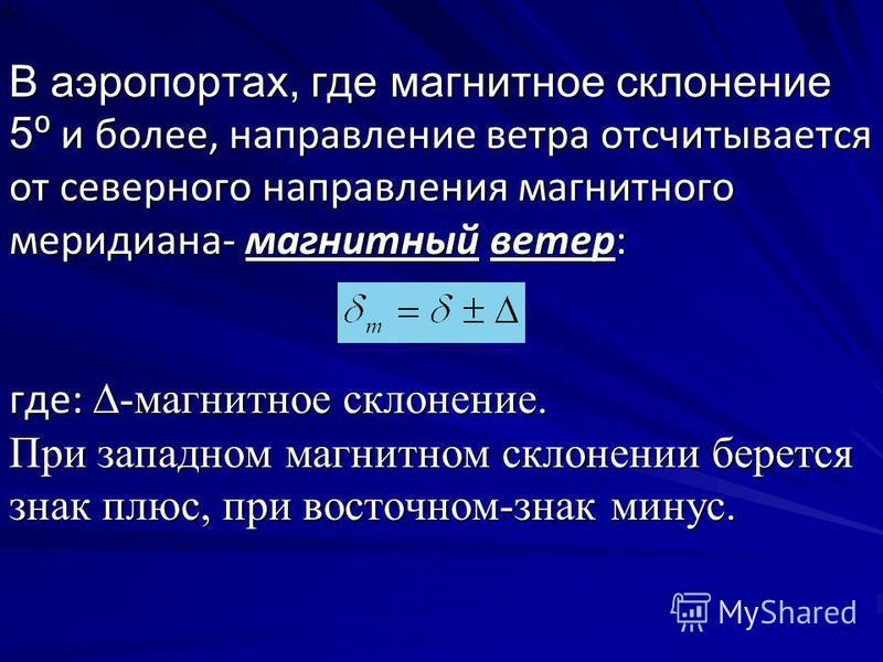 В аэропортах, где магнитное склонение 5 и более, направление ветра отсчитывается от северного направления магнитного меридиана- магнитный ветер: где: -магнитное склонение. При западном магнитном склонении берется знак плюс, при восточном-знак минус.