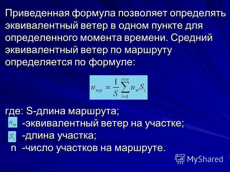 Приведенная формула позволяет определять эквивалентный ветер в одном пункте для определенного момента времени. Средний эквивалентный ветер по маршруту определяется по формуле: где: S-длина маршрута; -эквивалентный ветер на участке; -длина участка; n