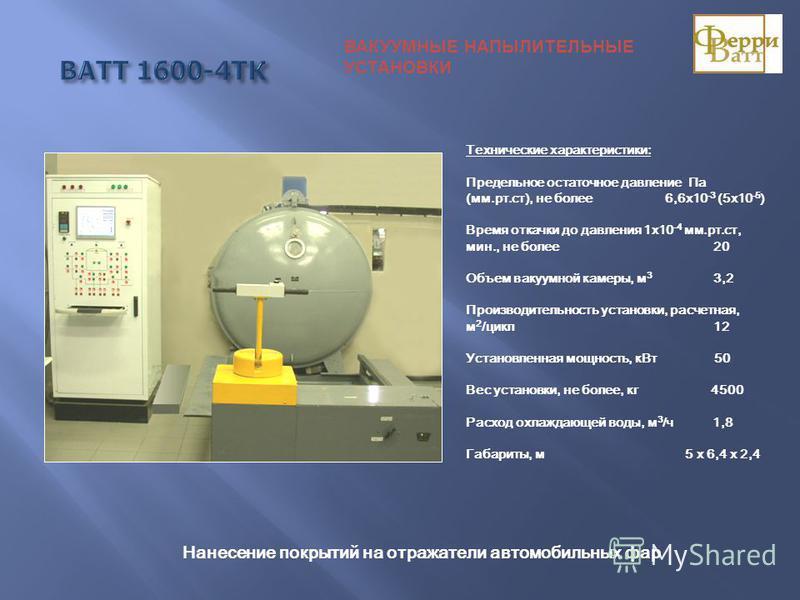 Технические характеристики: Предельное остаточное давление Па (мм.рт.ст), не более 6,6 х 10 -3 (5 х 10 -5 ) Время откачки до давления 1 х 10 -4 мм.рт.ст, мин., не более 20 Объем вакуумной камеры, м 3 3,2 Производительность установки, расчетная, м 2 /