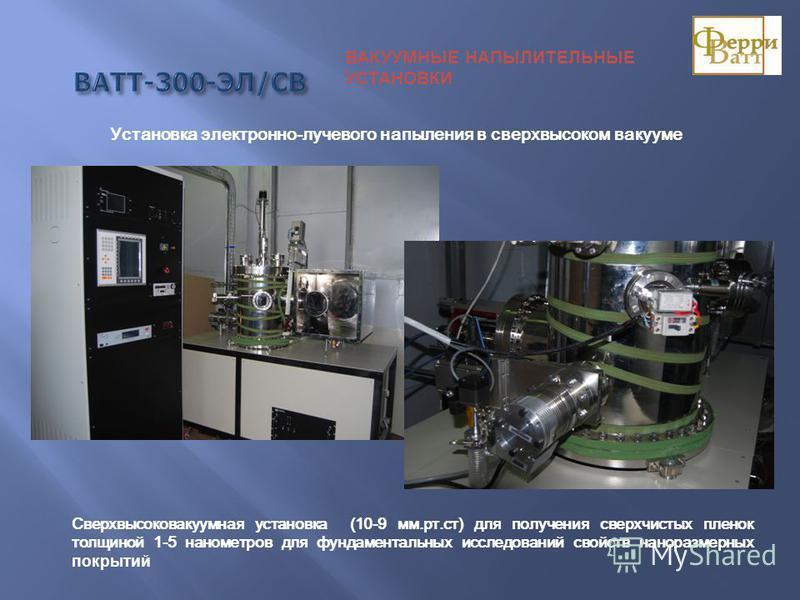 ВАТТ-300-ЭЛ/СВ ВАКУУМНЫЕ НАПЫЛИТЕЛЬНЫЕ УСТАНОВКИ Сверхвысоковакуумная установка (10-9 мм.рт.ст) для получения сверхчистых пленок толщиной 1-5 нанометров для фундаментальных исследований свойств наноразмерных покрытий Установка электронно-лучевого нап
