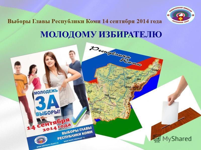 МОЛОДОМУ ИЗБИРАТЕЛЮ Выборы Главы Республики Коми 14 сентября 2014 года