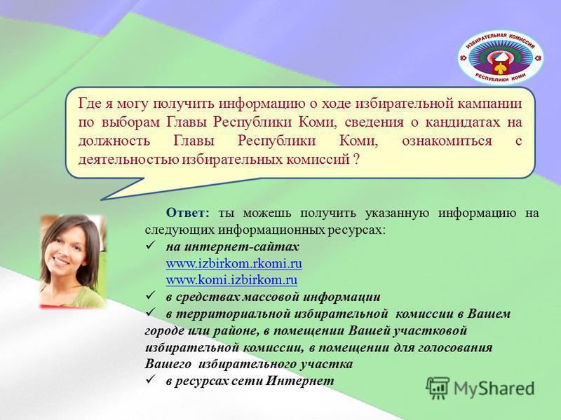 Ответ: ты можешь получить указанную информацию на следующих информационных ресурсах: на интернет-сайтах www.izbirkom.rkomi.ru www.komi.izbirkom.ru в средствах массовой информации в территориальной избирательной комиссии в Вашем городе или районе, в п