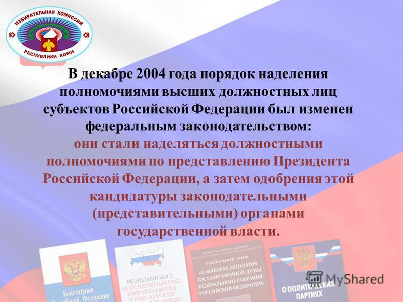 В декабре 2004 года порядок наделения полномочиями высших должностных лиц субъектов Российской Федерации был изменен федеральным законодательством: они стали наделяться должностными полномочиями по представлению Президента Российской Федерации, а зат