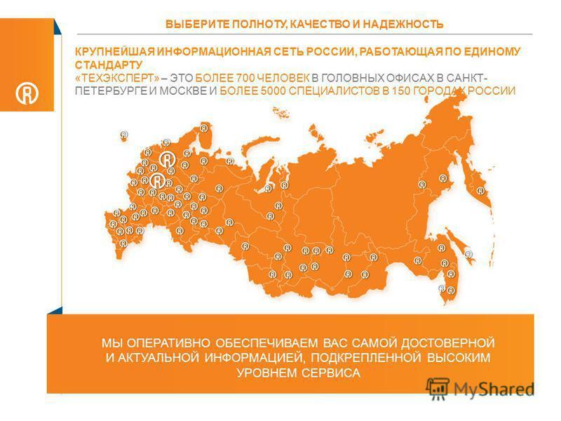 КРУПНЕЙШАЯ ИНФОРМАЦИОННАЯ СЕТЬ РОССИИ, РАБОТАЮЩАЯ ПО ЕДИНОМУ СТАНДАРТУ «ТЕХЭКСПЕРТ» – ЭТО БОЛЕЕ 700 ЧЕЛОВЕК В ГОЛОВНЫХ ОФИСАХ В САНКТ- ПЕТЕРБУРГЕ И МОСКВЕ И БОЛЕЕ 5000 СПЕЦИАЛИСТОВ В 150 ГОРОДАХ РОССИИ МЫ ОПЕРАТИВНО ОБЕСПЕЧИВАЕМ ВАС САМОЙ ДОСТОВЕРНОЙ