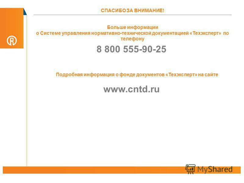 Больше информации о Системе управления нормативно-технической документацией «Техэксперт» по телефону 8 800 555-90-25 СПАСИБО ЗА ВНИМАНИЕ! Подробная информация о фонде документов «Техэксперт» на сайте www.cntd.ru