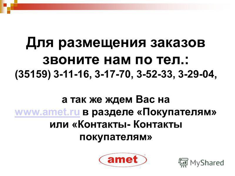 Для размещения заказов звоните нам по тел.: (35159) 3-11-16, 3-17-70, 3-52-33, 3-29-04, а так же ждем Вас на www.amet.ruwww.amet.ru в разделе «Покупателям» или «Контакты- Контакты покупателям»