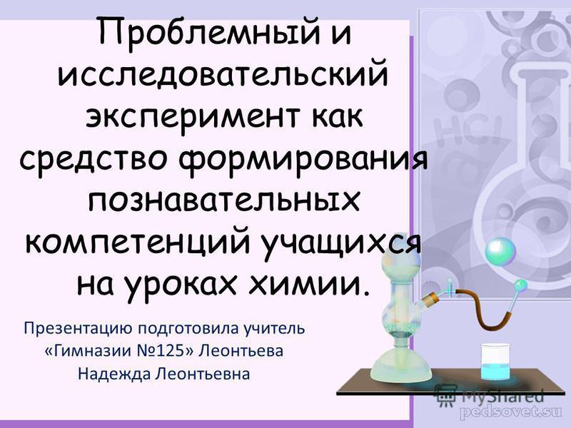 Проблемный и исследовательский эксперимент как средство формирования познавательных компетенций учащихся на уроках химии. Презентацию подготовила учитель «Гимназии 125» Леонтьева Надежда Леонтьевна