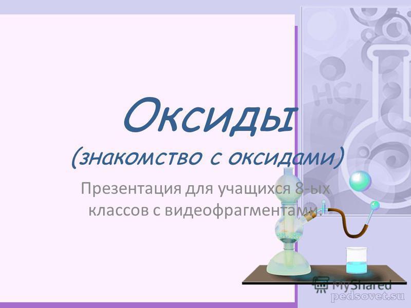 Оксиды (знакомство с оксидами) Презентация для учащихся 8-ых классов с видеофрагментами.