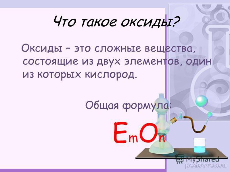 Что такое оксиды? Оксиды – это сложные вещества, состоящие из двух элементов, один из которых кислород. Общая формула: Е m O n