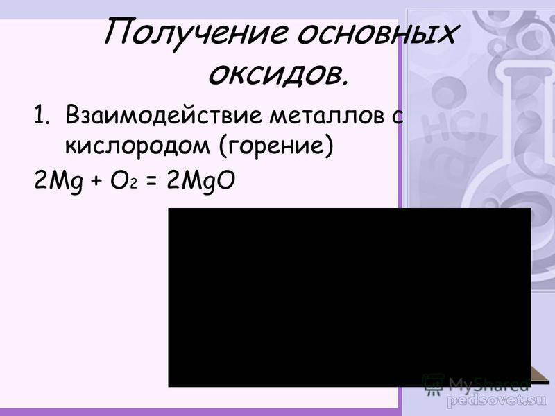 Получение основных оксидов. 1. Взаимодействие металлов с кислородом (горение) 2Mg + O 2 = 2MgO