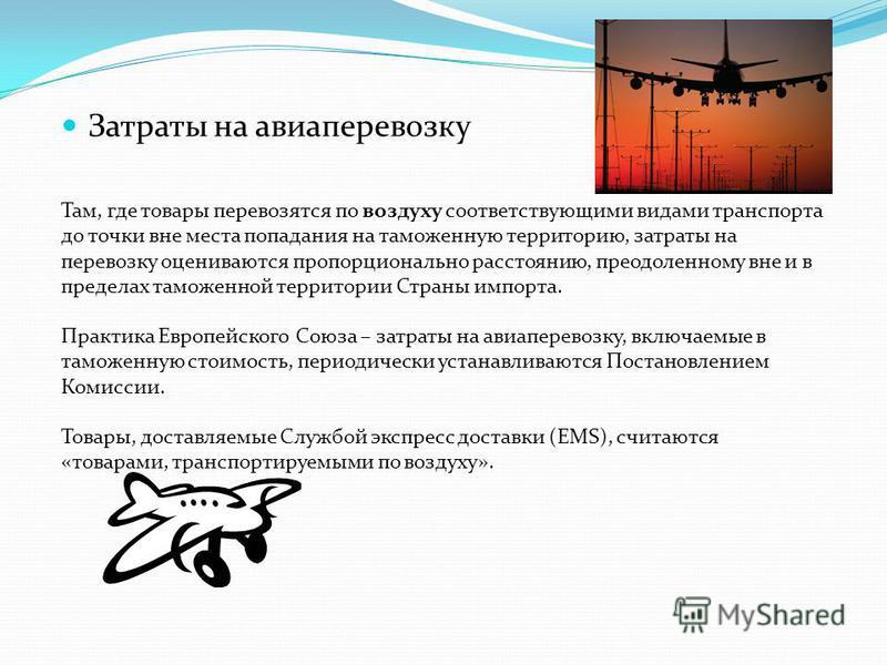 Затраты на авиаперевозку Там, где товары перевозятся по воздуху соответствующими видами транспорта до точки вне места попадания на таможенную территорию, затраты на перевозку оцениваются пропорционально расстоянию, преодоленному вне и в пределах тамо