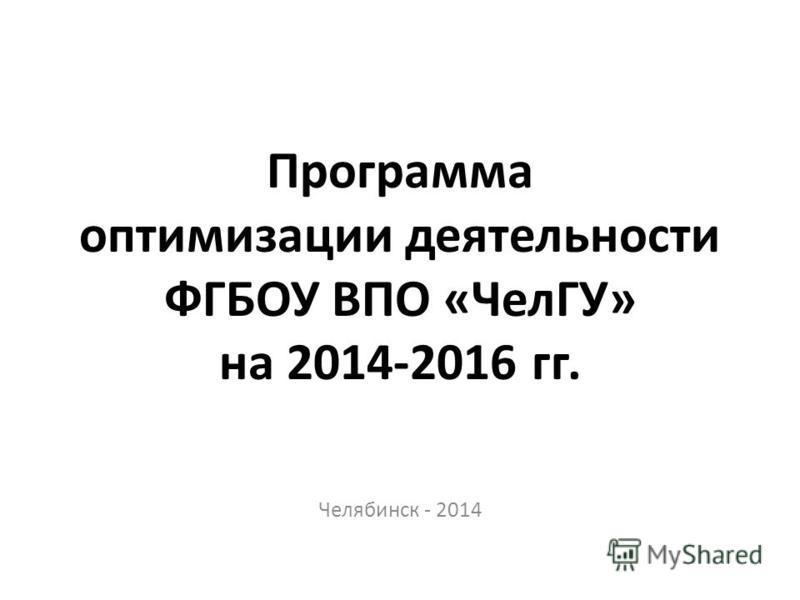 Программа оптимизации деятельности ФГБОУ ВПО «ЧелГУ» на 2014-2016 гг. Челябинск - 2014